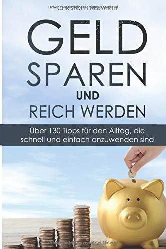 Geld sparen und reich werden: Über 130 Tipps für den Alltag,...